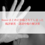 Naverまとめに投稿されてしまった風評被害・誹謗中傷の解決策