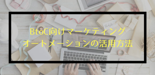 BtoC向けマーケティングオートメーションの活用方法