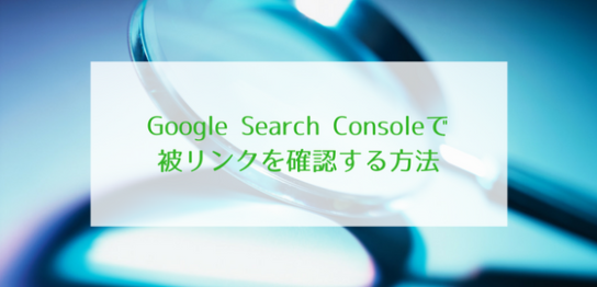 Google Search Consoleで被リンクを確認する方法