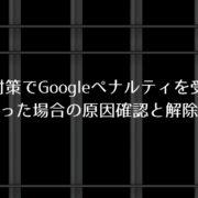 SEO対策でGoogleペナルティを受けてしまった場合の原因確認と解除方法